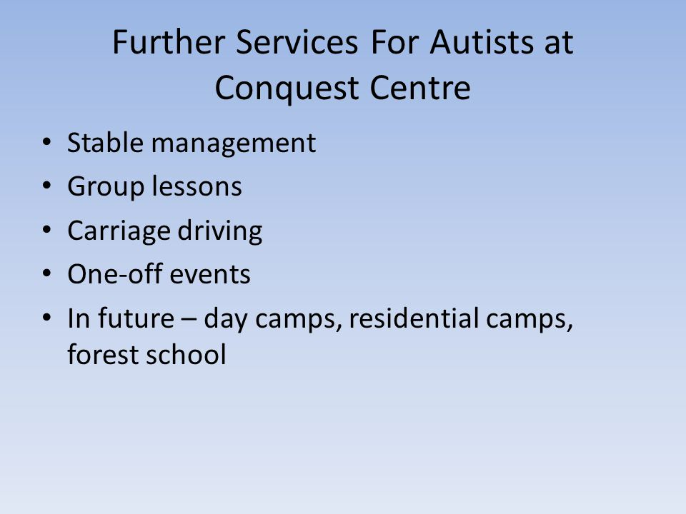Further Services For Autists at Conquest Centre Stable management Group lessons Carriage driving One-off events In future – day camps, residential camps, forest school