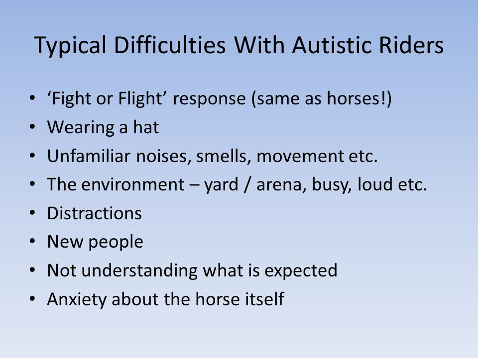 Typical Difficulties With Autistic Riders 'Fight or Flight' response (same as horses!) Wearing a hat Unfamiliar noises, smells, movement etc.