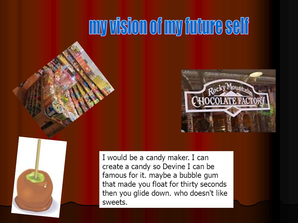I would be a candy maker.I can create a candy so Devine I can be famous for it.