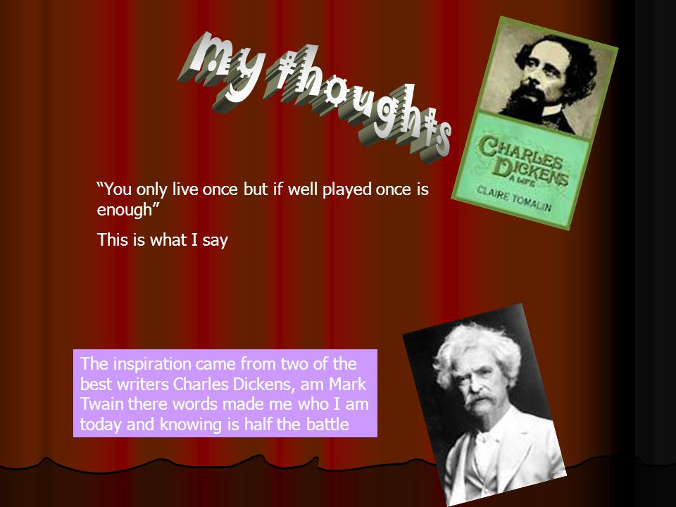You only live once but if well played once is enough This is what I say The inspiration came from two of the best writers Charles Dickens, am Mark Twain there words made me who I am today and knowing is half the battle