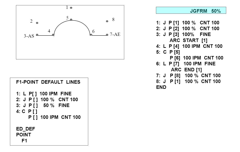 JGFRM 50% 1: J P [1] 100 % CNT 100 2: J P [2] 100 % CNT 100 3: J P [3] 100% FINE ARC START [1] 4: L P [4] 100 IPM CNT 100 5: C P [5] P [6] 100 IPM CNT 100 6: L P [7] 100 IPM FINE ARC END [1] 7: J P [8] 100 % CNT 100 8: J P [1] 100 % CNT 100 END 1 2 5 6 7-AE 8 3-AS 4 F1-POINT DEFAULT LINES 1: L P[ ] 100 IPM FINE 2: J P [ ] 100 % CNT 100 3: J P [ ] 50 % FINE 4: C P [ ] P [ ] 100 IPM CNT 100 ED_DEF POINT F1