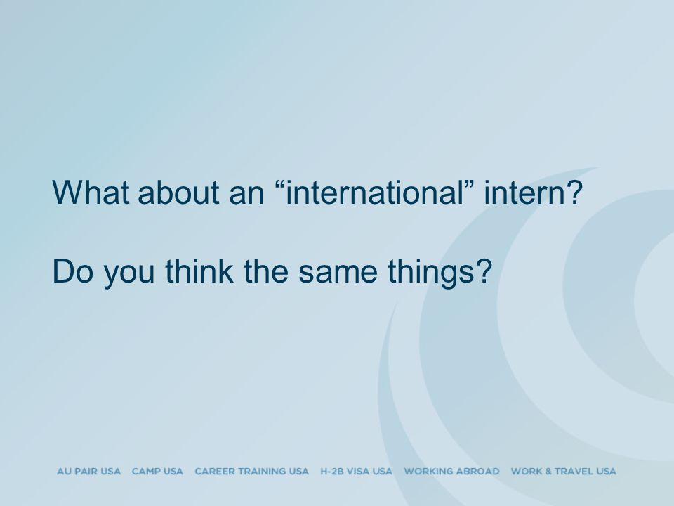What about an international intern Do you think the same things