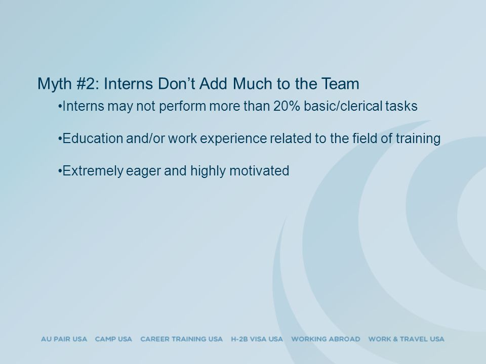 Myth #2: Interns Don't Add Much to the Team Interns may not perform more than 20% basic/clerical tasks Education and/or work experience related to the field of training Extremely eager and highly motivated