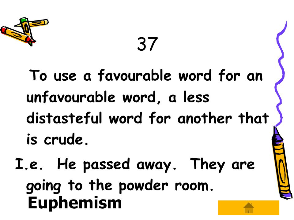 37 To use a favourable word for an unfavourable word, a less distasteful word for another that is crude.