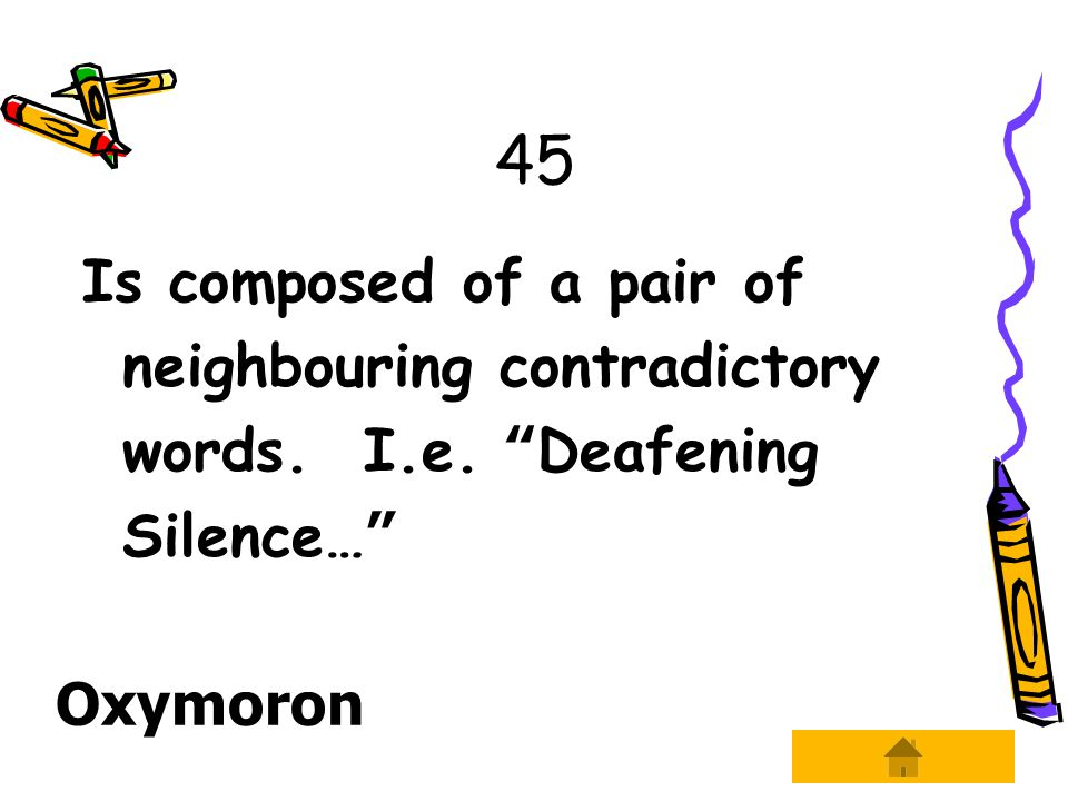 45 Is composed of a pair of neighbouring contradictory words. I.e. Deafening Silence… Oxymoron