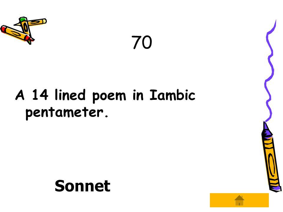 70 A 14 lined poem in Iambic pentameter. Sonnet