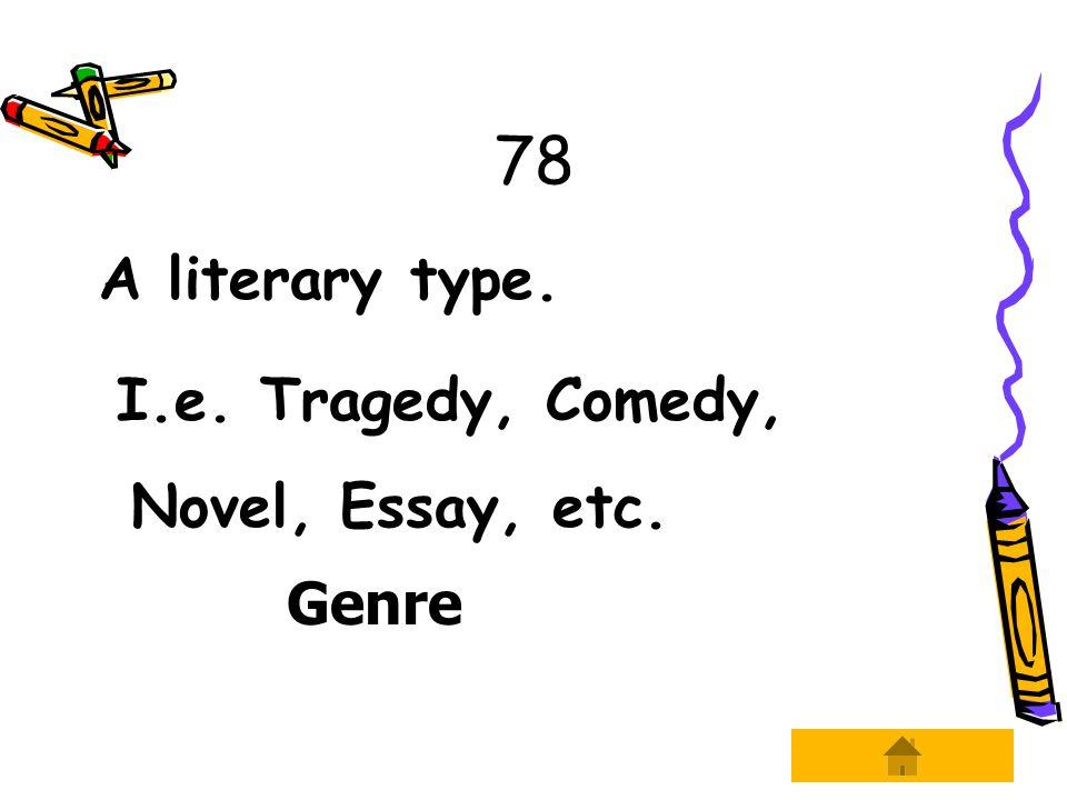 78 A literary type. I.e. Tragedy, Comedy, Novel, Essay, etc. Genre