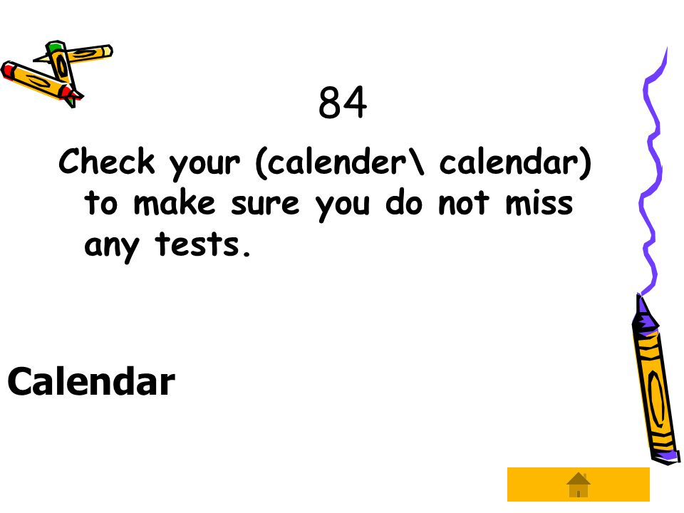 84 Check your (calender\ calendar) to make sure you do not miss any tests. Calendar