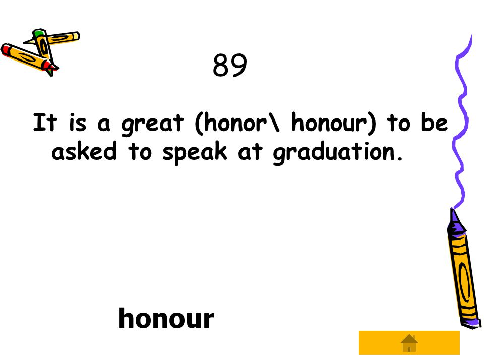 89 It is a great (honor\ honour) to be asked to speak at graduation. honour