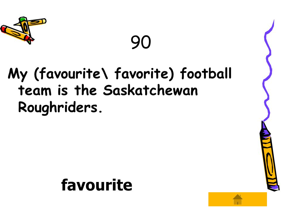 90 My (favourite\ favorite) football team is the Saskatchewan Roughriders. favourite