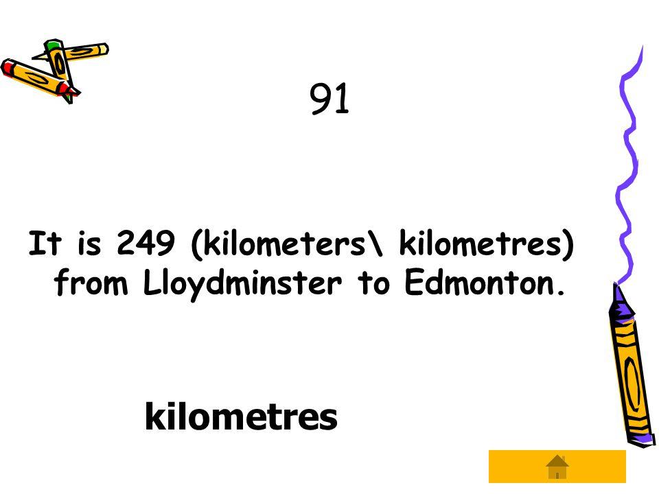 91 It is 249 (kilometers\ kilometres) from Lloydminster to Edmonton. kilometres