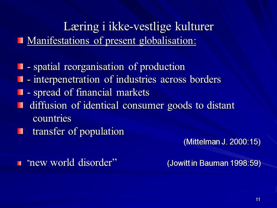 11 Læring i ikke-vestlige kulturer Manifestations of present globalisation: - spatial reorganisation of production - interpenetration of industries across borders - spread of financial markets diffusion of identical consumer goods to distant diffusion of identical consumer goods to distant countries countries transfer of population transfer of population (Mittelman J.