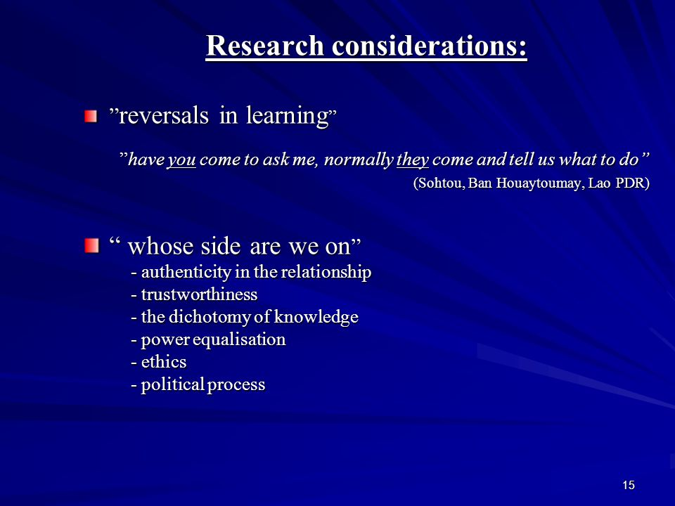 15 Research considerations: reversals in learning have you come to ask me, normally they come and tell us what to do (Sohtou, Ban Houaytoumay, Lao PDR) (Sohtou, Ban Houaytoumay, Lao PDR) whose side are we on - authenticity in the relationship - authenticity in the relationship - trustworthiness - trustworthiness - the dichotomy of knowledge - the dichotomy of knowledge - power equalisation - power equalisation - ethics - ethics - political process - political process