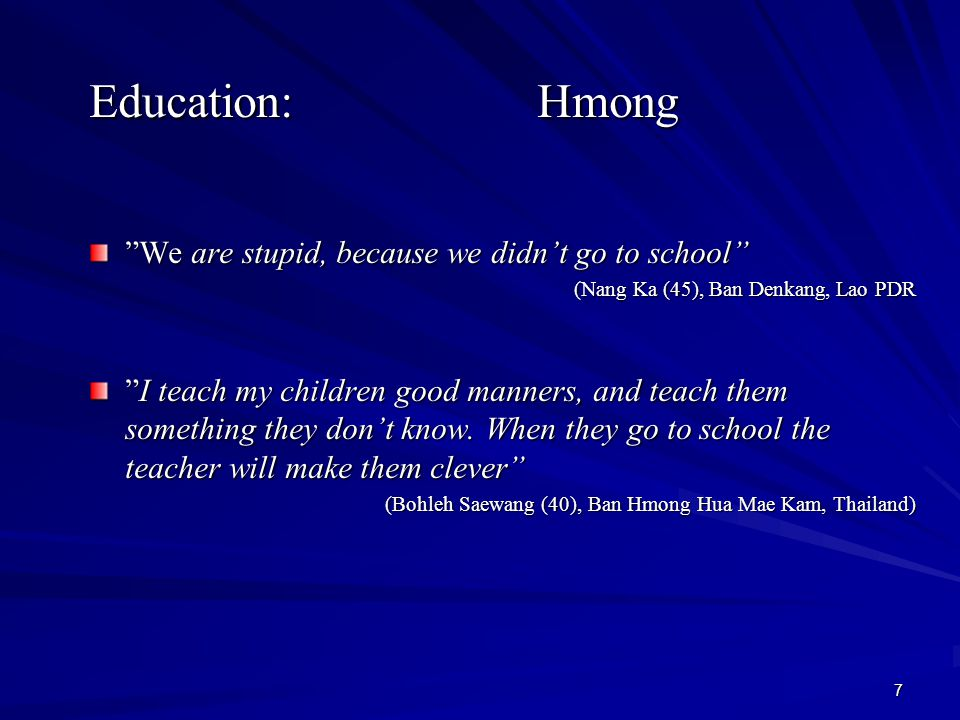 7 Education: Hmong We are stupid, because we didn't go to school (Nang Ka (45), Ban Denkang, Lao PDR I teach my children good manners, and teach them something they don't know.