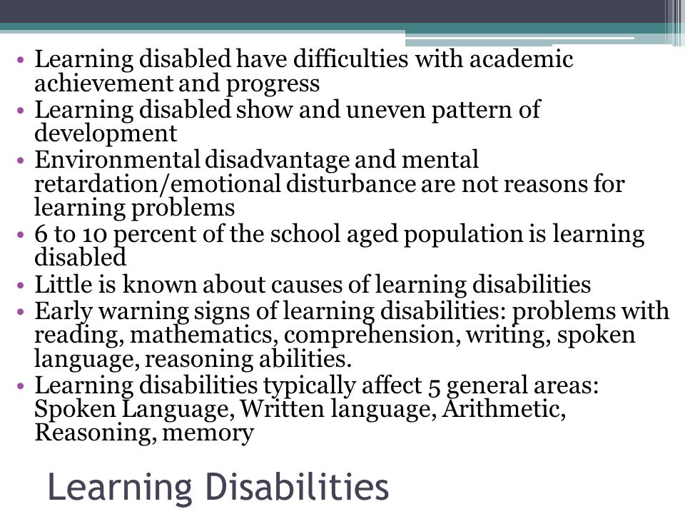 Learning Disabilities Learning disabled have difficulties with academic achievement and progress Learning disabled show and uneven pattern of development Environmental disadvantage and mental retardation/emotional disturbance are not reasons for learning problems 6 to 10 percent of the school aged population is learning disabled Little is known about causes of learning disabilities Early warning signs of learning disabilities: problems with reading, mathematics, comprehension, writing, spoken language, reasoning abilities.