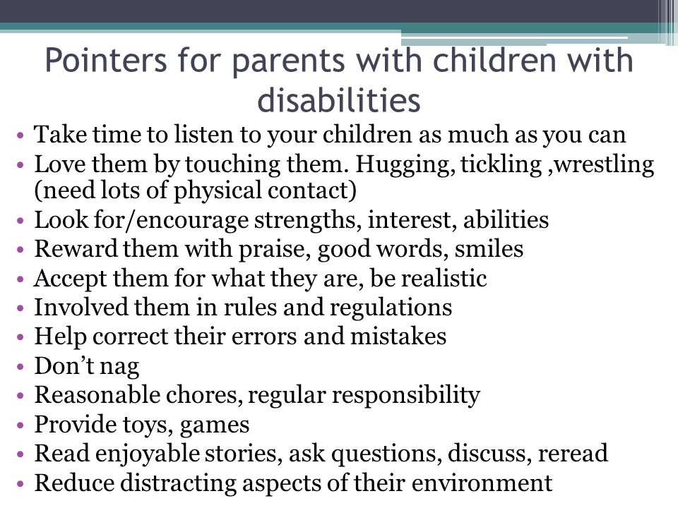 Pointers for parents with children with disabilities Take time to listen to your children as much as you can Love them by touching them.