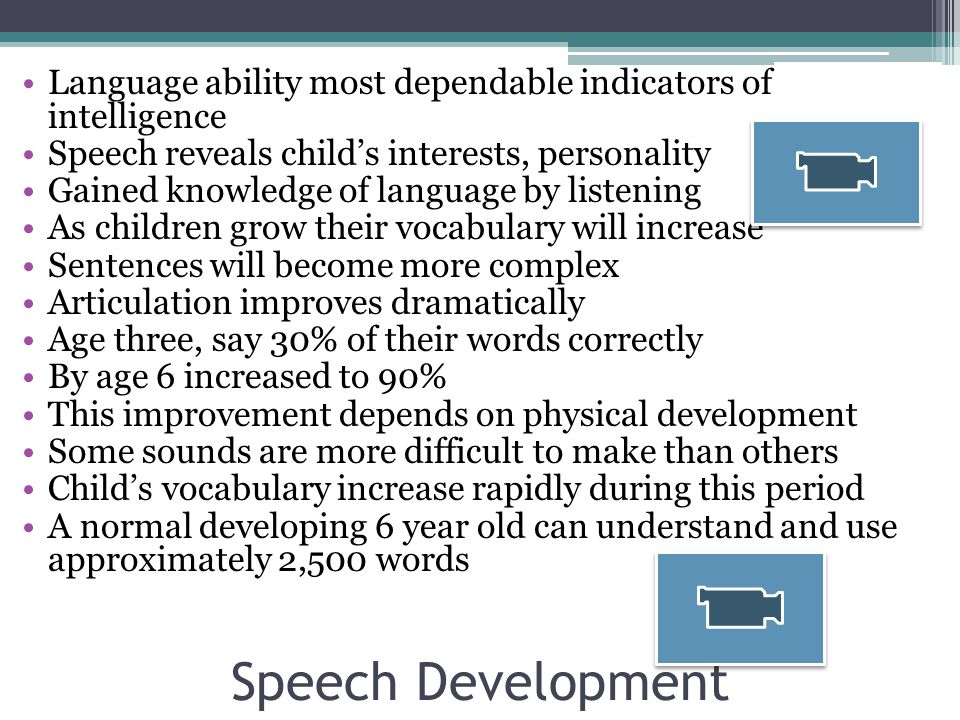 Speech Development Language ability most dependable indicators of intelligence Speech reveals child's interests, personality Gained knowledge of language by listening As children grow their vocabulary will increase Sentences will become more complex Articulation improves dramatically Age three, say 30% of their words correctly By age 6 increased to 90% This improvement depends on physical development Some sounds are more difficult to make than others Child's vocabulary increase rapidly during this period A normal developing 6 year old can understand and use approximately 2,500 words