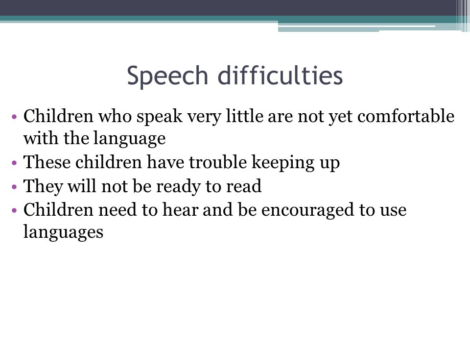 Speech difficulties Children who speak very little are not yet comfortable with the language These children have trouble keeping up They will not be ready to read Children need to hear and be encouraged to use languages