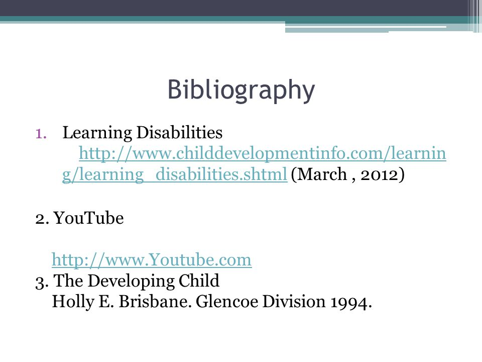 Bibliography 1.Learning Disabilities http://www.childdevelopmentinfo.com/learnin g/learning_disabilities.shtml (March, 2012)http://www.childdevelopmentinfo.com/learnin g/learning_disabilities.shtml 2.