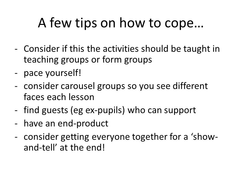 A few tips on how to cope… -Consider if this the activities should be taught in teaching groups or form groups -pace yourself.