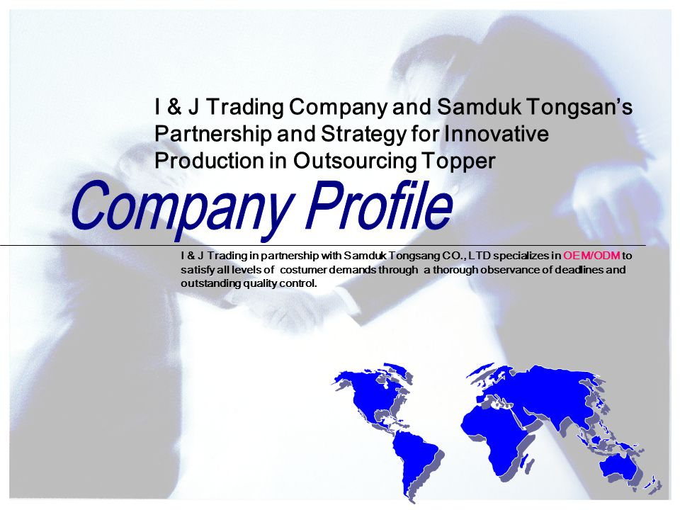 I & J Trading in partnership with Samduk Tongsang CO., LTD specializes in OEM/ODM to satisfy all levels of costumer demands through a thorough observance of deadlines and outstanding quality control.