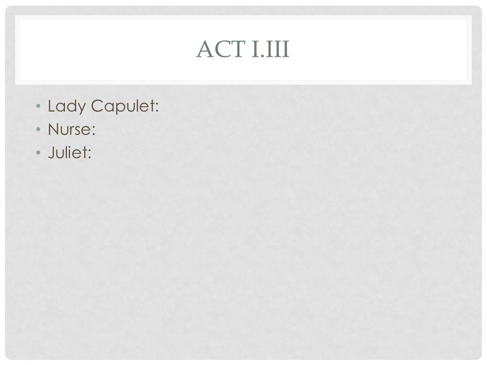 ACT I.III Lady Capulet: Nurse: Juliet: