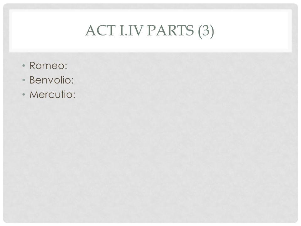 ACT I.IV PARTS (3) Romeo: Benvolio: Mercutio: