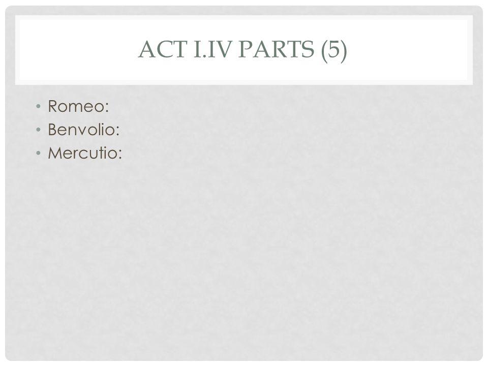 ACT I.IV PARTS (5) Romeo: Benvolio: Mercutio:
