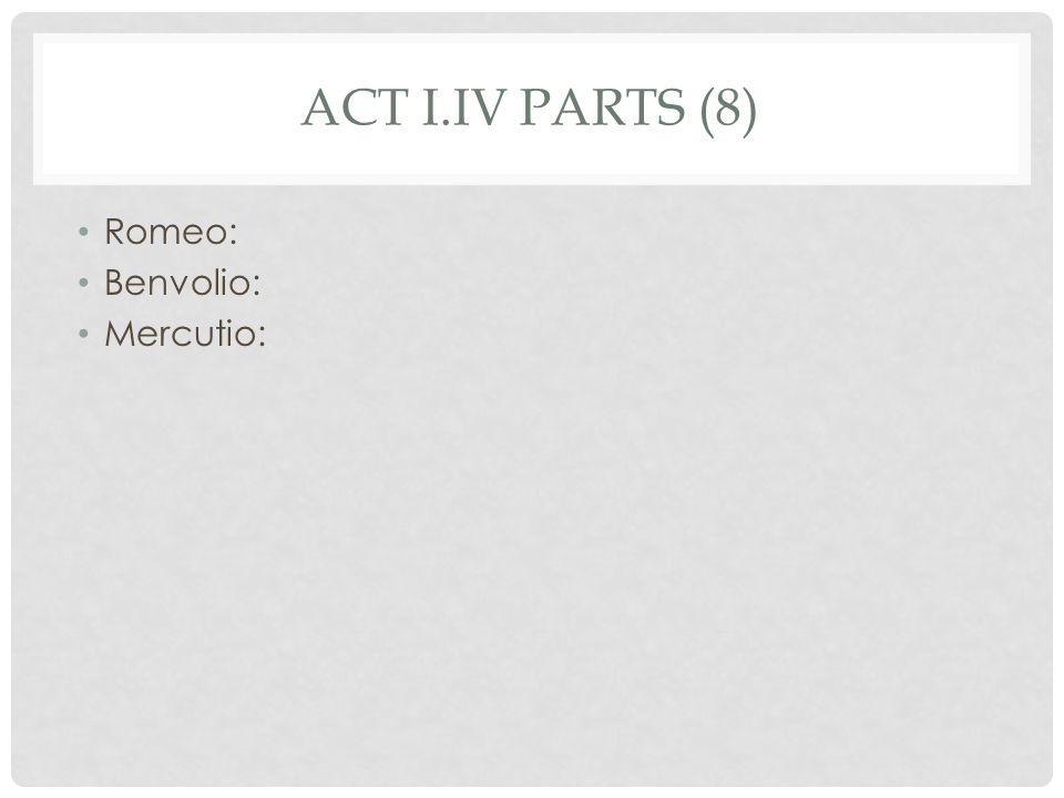 ACT I.IV PARTS (8) Romeo: Benvolio: Mercutio: