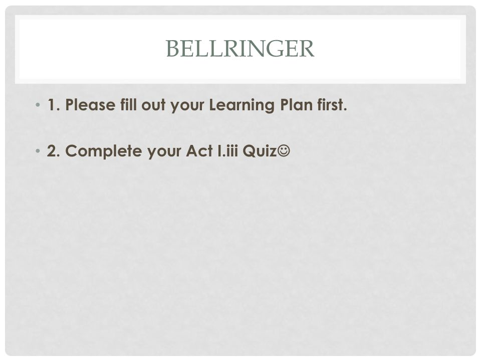 BELLRINGER 1. Please fill out your Learning Plan first. 2. Complete your Act I.iii Quiz