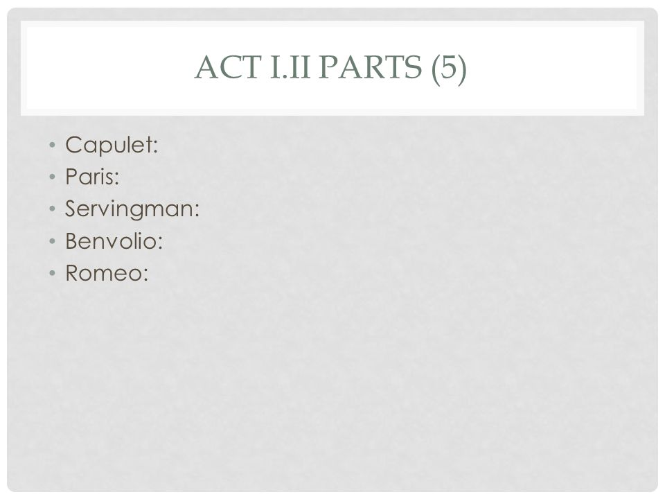 ACT I.II PARTS (5) Capulet: Paris: Servingman: Benvolio: Romeo: