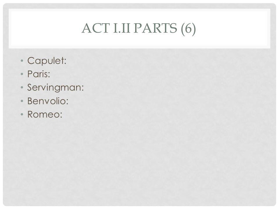 ACT I.II PARTS (6) Capulet: Paris: Servingman: Benvolio: Romeo: