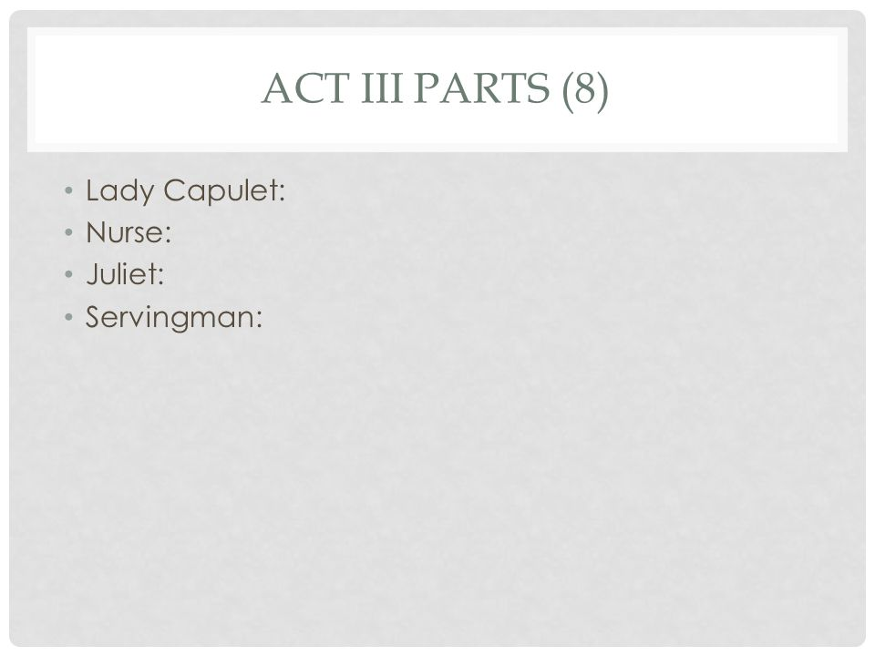 ACT III PARTS (8) Lady Capulet: Nurse: Juliet: Servingman: