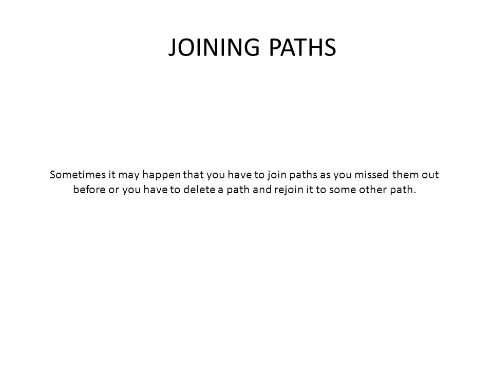 JOINING PATHS Sometimes it may happen that you have to join paths as you missed them out before or you have to delete a path and rejoin it to some other path.