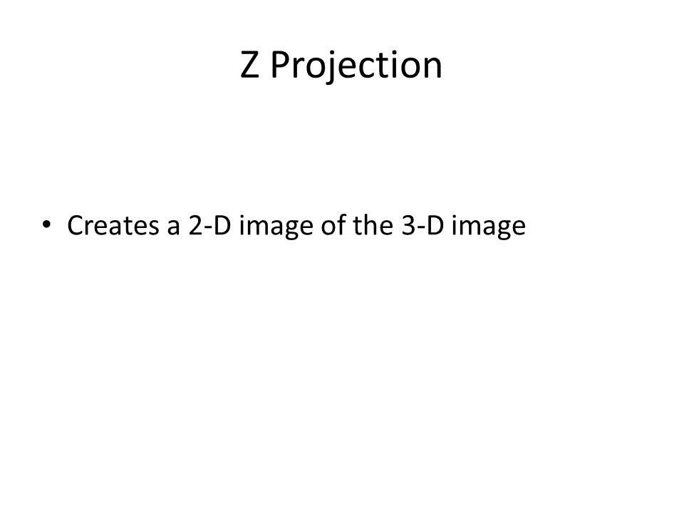 Z Projection Creates a 2-D image of the 3-D image