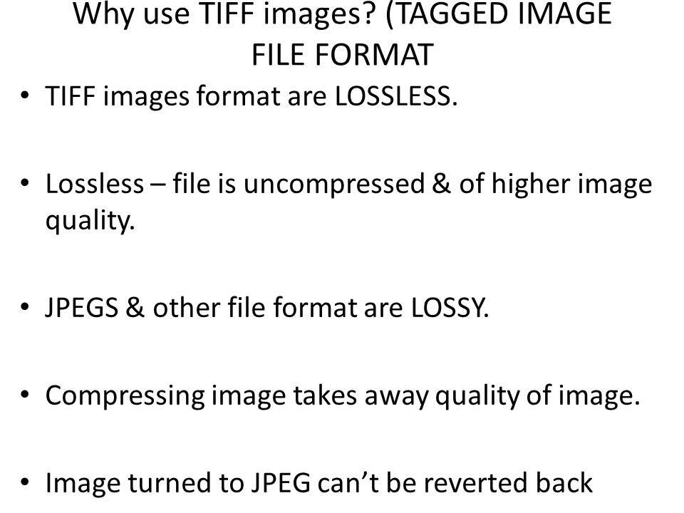 Why use TIFF images. (TAGGED IMAGE FILE FORMAT TIFF images format are LOSSLESS.