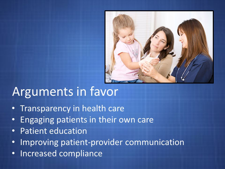 Arguments in favor Transparency in health care Engaging patients in their own care Patient education Improving patient-provider communication Increase