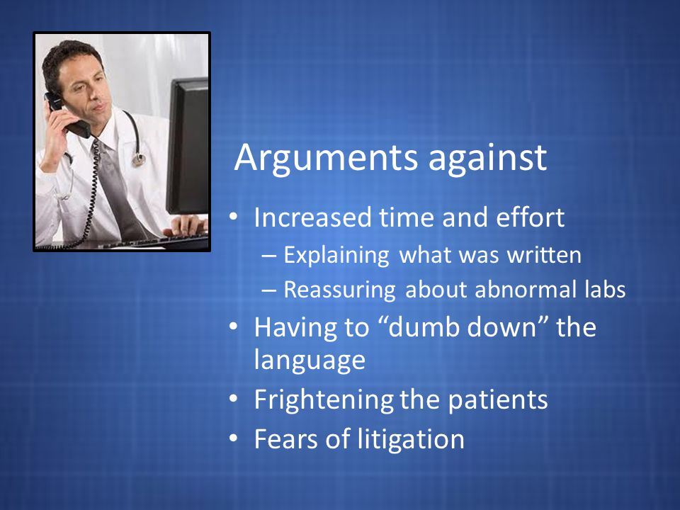 Arguments against Increased time and effort – Explaining what was written – Reassuring about abnormal labs Having to dumb down the language Frightening the patients Fears of litigation