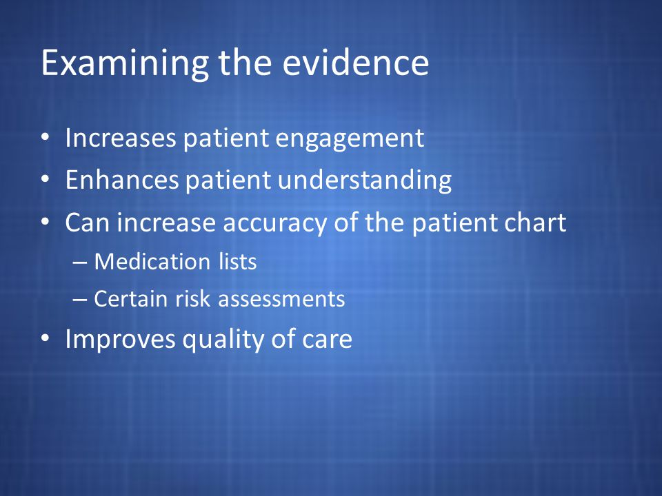 Examining the evidence Increases patient engagement Enhances patient understanding Can increase accuracy of the patient chart – Medication lists – Certain risk assessments Improves quality of care
