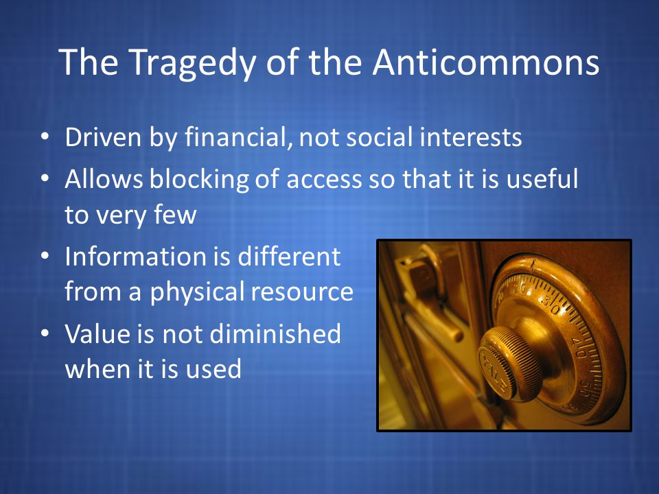 The Tragedy of the Anticommons Driven by financial, not social interests Allows blocking of access so that it is useful to very few Information is different from a physical resource Value is not diminished when it is used