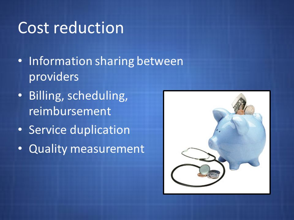 Cost reduction Information sharing between providers Billing, scheduling, reimbursement Service duplication Quality measurement