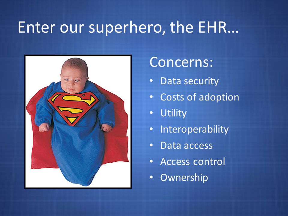 Enter our superhero, the EHR… Concerns: Data security Costs of adoption Utility Interoperability Data access Access control Ownership
