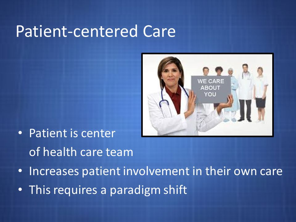 Patient-centered Care Patient is center of health care team Increases patient involvement in their own care This requires a paradigm shift