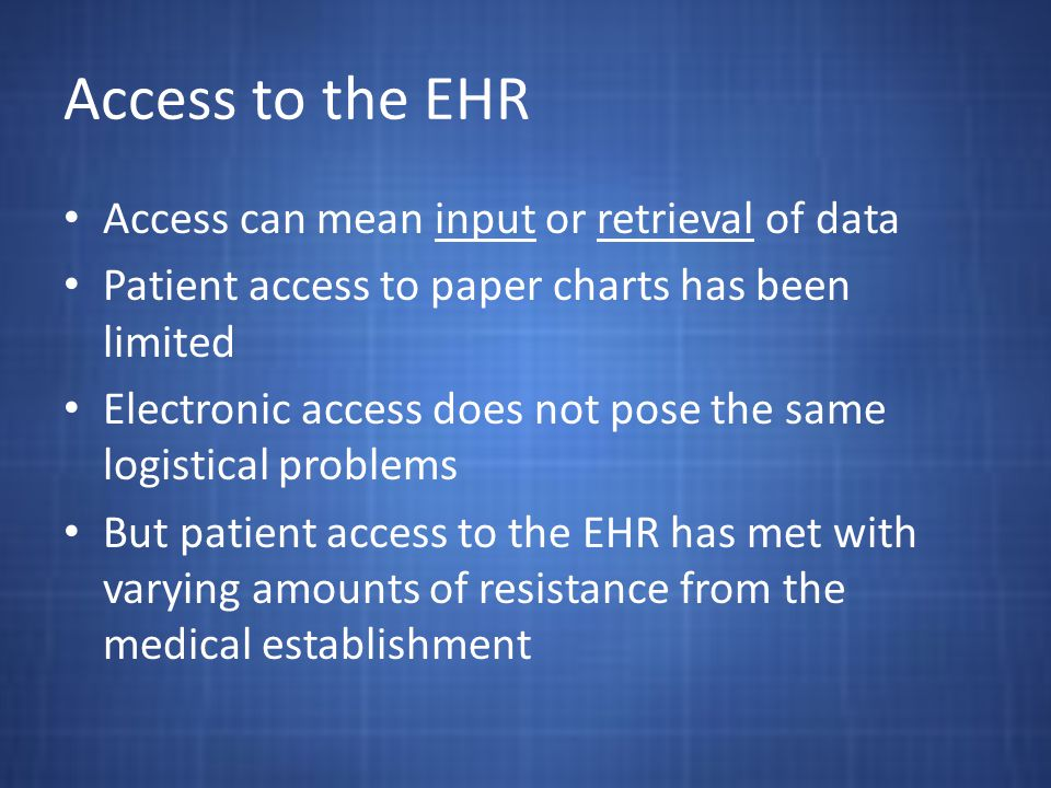 Access to the EHR Access can mean input or retrieval of data Patient access to paper charts has been limited Electronic access does not pose the same logistical problems But patient access to the EHR has met with varying amounts of resistance from the medical establishment