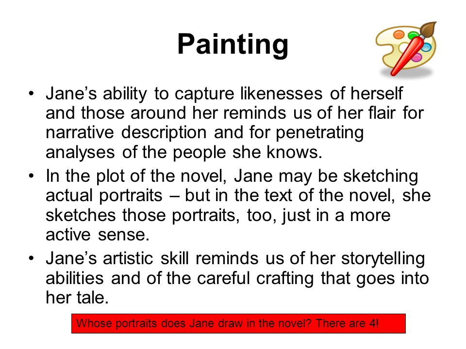 Painting Jane's ability to capture likenesses of herself and those around her reminds us of her flair for narrative description and for penetrating analyses of the people she knows.