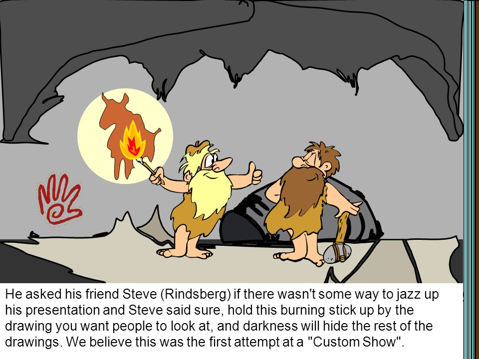 He asked his friend Steve (Rindsberg) if there wasn t some way to jazz up his presentation and Steve said sure, hold this burning stick up by the drawing you want people to look at, and darkness will hide the rest of the drawings.