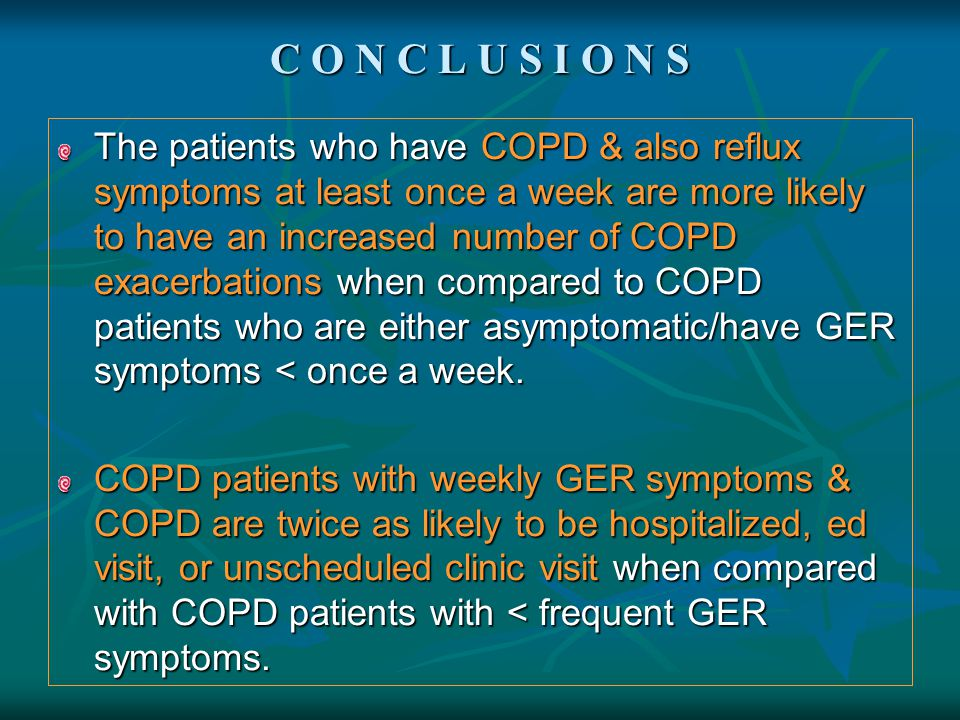 C O N C L U S I O N S The patients who have COPD & also reflux symptoms at least once a week are more likely to have an increased number of COPD exace
