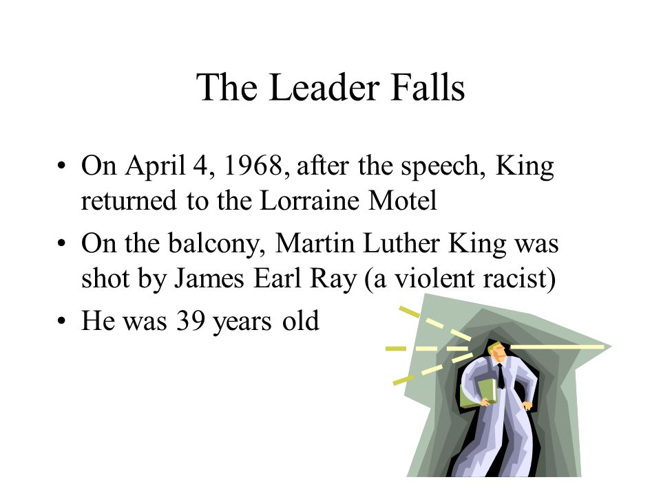 The Leader Falls On April 4, 1968, after the speech, King returned to the Lorraine Motel On the balcony, Martin Luther King was shot by James Earl Ray