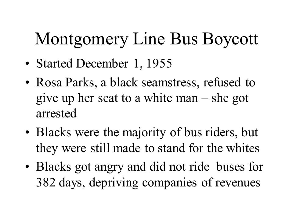 Montgomery Line Bus Boycott Started December 1, 1955 Rosa Parks, a black seamstress, refused to give up her seat to a white man – she got arrested Bla