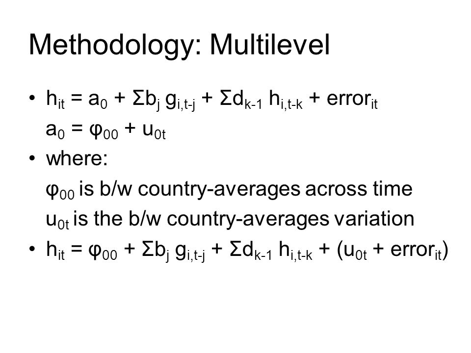 Methodology: Multilevel h it = a 0 + Σb j g i,t-j + Σd k-1 h i,t-k + error it a 0 = φ 00 + u 0t where: φ 00 is b/w country-averages across time u 0t i
